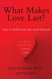 What Makes Love Last? - How to Build Trust and Avoid Betrayal ebook by John Gottman, Ph.D.,Nan Silver