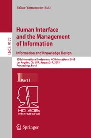 Human Interface and the Management of Information. Information and Knowledge Design - 17th International Conference, HCI International 2015, Los Angeles, CA, USA, August 2-7, 2015, Proceedings, Part I ebook by Sakae Yamamoto