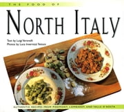 Food of North Italy - Authentic Recipes from Piedmont, Lombardy, and Valle d'Aosta ebook by Luigi Veronelli, Luca Invernizzi Tettoni