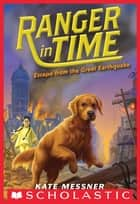 Escape from the Great Earthquake (Ranger in Time #6) ebook by Kate Messner, Kelley McMorris