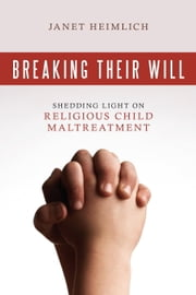 Breaking Their Will - Shedding Light on Religious Child Maltreatment ebook by Janet Heimlich