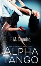 Alpha Tango - The Studio Collection, #1 ebook by E.M. Denning