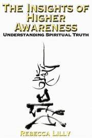 The Insights of Higher Awareness - Understanding Spiritual Truth ebook by Rebecca Lilly