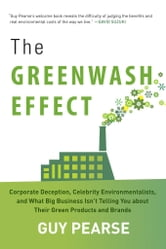 The Greenwash Effect - Corporate Deception, Celebrity Environmentalists, and What Big Business Isn't Telling You about Their Green Products and Brands ebook by Guy Pearse