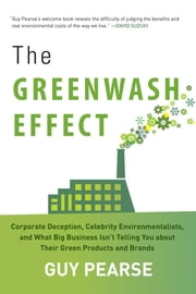 The Greenwash Effect - Corporate Deception, Celebrity Environmentalists, and What Big Business Isnt Telling You about Their Green Products and Brands ebook by Guy Pearse