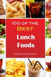 100 of the Best Lunch Foods ebook by Alexander Trost/Vadim Kravetsky