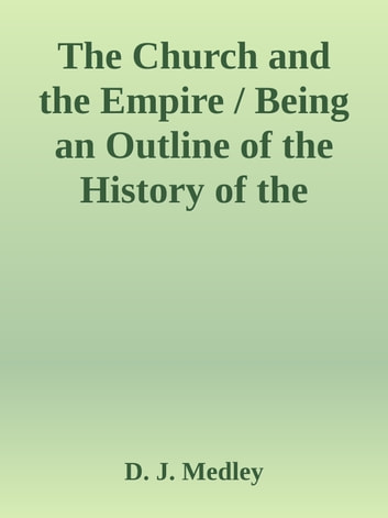 The Church and the Empire / Being an Outline of the History of the Church from A.D. 1003 to A.D. 1304 ebook by D. J. Medley