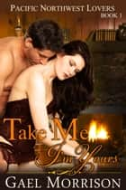 Take Me, I'm Yours (Pacific Northwest Lovers Series, Book 1) ebook by Gael Morrison