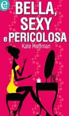 Bella, sexy e pericolosa ebook by Kate Hoffmann