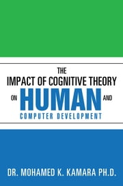 The Impact of Cognitive Theory on Human and Computer Development ebook by DR. MOHAMED K. KAMARA PH.D.
