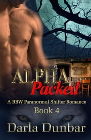 Alpha Packed - Book 4 - The Alpha Packed BBW Paranormal Shifter Romance Series, #4 ebook by Darla Dunbar
