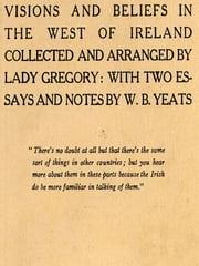 Visions and Beliefs in the West of Ireland Collected and Arranged by Lady Gregory: With Two Essays and Notes by W. B. Yeats, First Series and Second Series ebook by Isabella, Lady Gregory, Augusta,W. B. Yeats