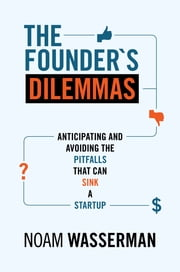 The Founder's Dilemmas - Anticipating and Avoiding the Pitfalls That Can Sink a Startup ebook by Noam Wasserman