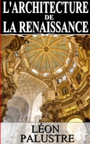 L'ARCHITECTURE DE LA RENAISSANCE ebook by LÉON PALUSTRE