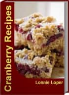 Cranberry Recipes - Simple and Delicious Fresh Cranberry Recipes, Cranberry Sauce Recipes, Cranberry Relish Recipe, Cranberry Bread Recipe ebook by Lonnie Loper