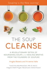 THE SOUP CLEANSE - A Revolutionary Detox of Nourishing Soups and Healing Broths from the Founders of Soupure ebook by Vivienne Vella,Angela Blatteis,Nada Milosavljevic