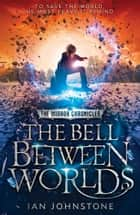 The Bell Between Worlds (The Mirror Chronicles, Book 1) ebook by Ian Johnstone