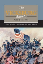 The Vicksburg Assaults, May 19-22, 1863 eBook by Steven E. Woodworth, Charles D. Grear, Brandon Franke,...