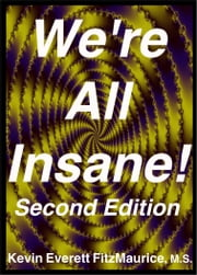 Were All Insane! Second Edition - Six Reasons Why Youre Insane ebook by Kevin Everett FitzMaurice