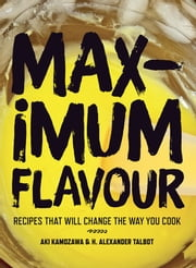 Maximum Flavour - Recipes that will change the way you cook ebook by Kamozawa,Aki,Talbot,H. Alexander