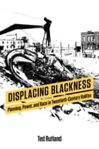 Displacing Blackness - Planning, Power, and Race in Twentieth-Century Halifax ebook by Ted Rutland