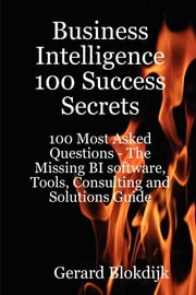 Business Intelligence 100 Success Secrets - 100 Most Asked Questions: The Missing BI software, Tools, Consulting and Solutions Guide ebook by Gerard Blokdijk