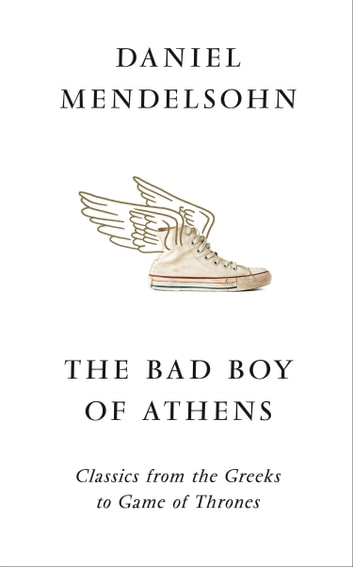 The Bad Boy of Athens: Classics from the Greeks to Game of Thrones ebook by Daniel Mendelsohn