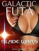Galactic Futa: Blade Wars ebook by Heather Keyes