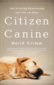 Citizen Canine - Our Evolving Relationship with Cats and Dogs ebook by David Grimm
