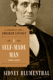 A Self-Made Man - The Political Life of Abraham Lincoln, 1809 – 1849 ebook by Sidney Blumenthal