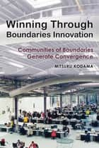 Winning Through Boundaries Innovation - Communities of Boundaries Generate Convergence ebook by Mitsuro Kodama
