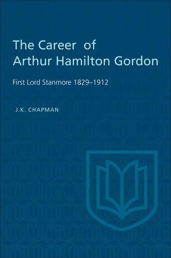 The Career of Arthur Hamilton Gordon - First Lord Stanmore 1829-1912 ebook by J.K. Chapman