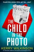 The Child in the Photo - An absolutely addictive and gripping psychological thriller ebook by Kerry Wilkinson