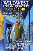 Wildwest-Roman Quintett Januar 2019: Fünf Western in einem Band! eBook by Alfred Bekker, Pete Hackett, Timothy Kid