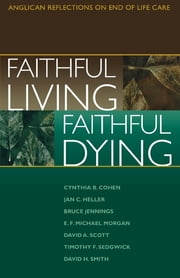 Faithful Living, Faithful Dying - Anglican Reflections on End of Life Care ebook by End of Life Task Force of the Standing Commission on National Concerns