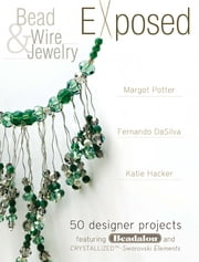 Bead And Wire Jewelry Exposed - 50 Designer Projects Featuring Beadalon And Swarovski ebook by Margot Potter,Katie Hacker