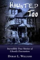 Haunted Too - Incredible True Stories of Ghostly Encounters eBook by Dorah L. Williams