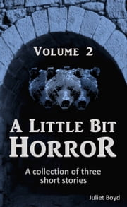 A Little Bit Horror, Volume 2: A Collection Of Three Short Stories ebook by Juliet Boyd