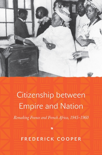Citizenship between Empire and Nation - Remaking France and French Africa, 1945–1960 ebook by Frederick Cooper