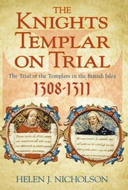 Knights Templar on Trial - The Trial of the Templars in the British Isles, 1308-11 ebook by Helen Nicholson
