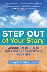 Step Out of Your Story - Writing Exercises to Reframe and Transform Your Life ebook by Kim Schneiderman