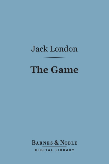 The Game (Barnes & Noble Digital Library) ebook by Jack London
