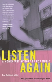 Listen Again - A Momentary History of Pop Music ebook by Eric Weisbard,W. T. Lhamon Jr.,Marybeth Hamilton,Josh Kun,Ned Sublette
