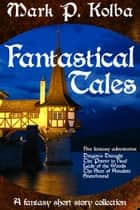 Fantastical Tales: A Fantasy Short Story Collection ebook by Mark P. Kolba