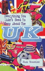 Everything You Didn't Need to Know About the U.K. ebook by Nick Brownlee
