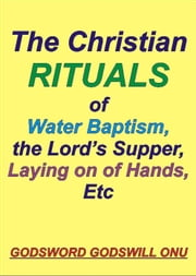 The Christian Rituals of Water Baptism, the Lord's Supper, Laying On Hands, Etc ebook by Godsword Godswill Onu