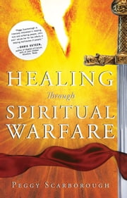 Healing Through Spiritual Warfare ebook by Peggy Scarborough,Bill Hamon