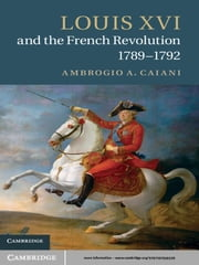 Louis XVI and the French Revolution, 1789–1792 ebook by Dr Ambrogio A. Caiani