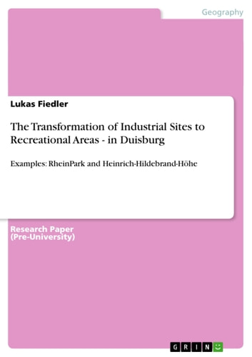 The Transformation of Industrial Sites to Recreational Areas - in Duisburg - Examples: RheinPark and Heinrich-Hildebrand-Höhe ebook by Lukas Fiedler