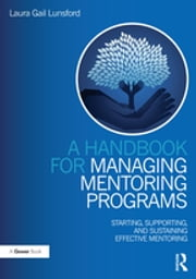A Handbook for Managing Mentoring Programs - Starting, Supporting and Sustaining ebook by Laura Gail Lunsford